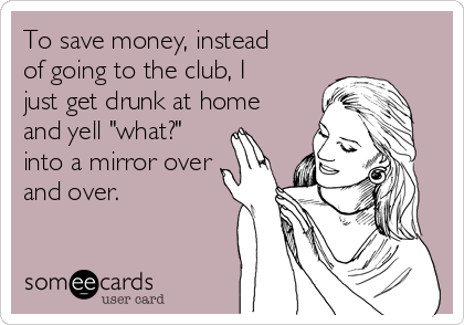 """To save money, instead of going to the club, I just get drunk at home and yell """"what?"""" into a mirror over and over."""