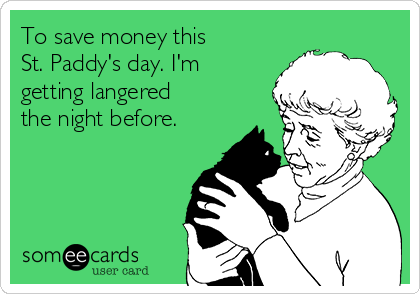 To save money this  St. Paddy's day. I'm getting langered the night before.