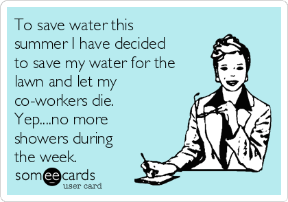 To save water this summer I have decided to save my water for the lawn and let my co-workers die. Yep....no more showers during the week.