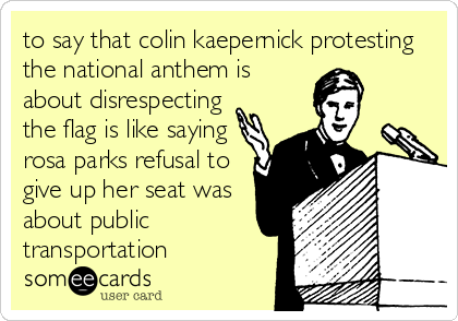 to say that colin kaepernick protesting the national anthem is about disrespecting the flag is like saying rosa parks refusal to give up her seat was about public transportation