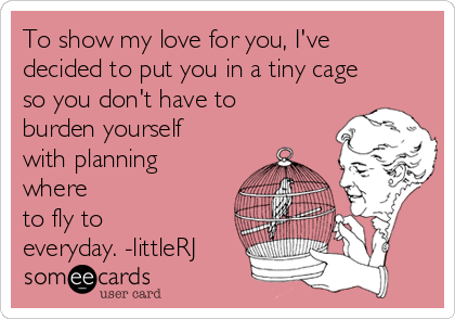 To show my love for you, I've decided to put you in a tiny cage so you don't have to burden yourself with planning where to fly to everyday. -littleRJ