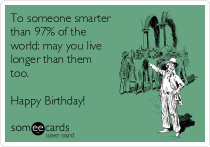To someone smarter than 97% of the world: may you live longer than them too.   Happy Birthday!