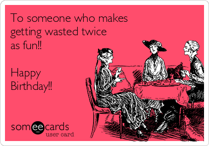 To someone who makes getting wasted twice as fun!!  Happy Birthday!!