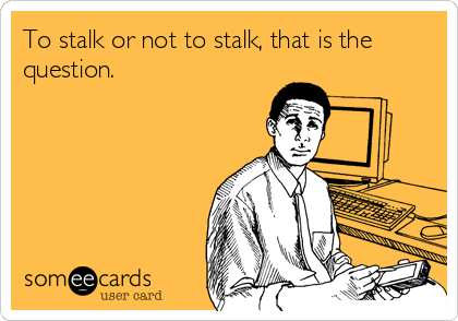 To stalk or not to stalk, that is the question.