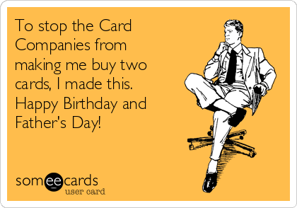 To stop the Card Companies from making me buy two cards, I made this. Happy Birthday and Father's Day!
