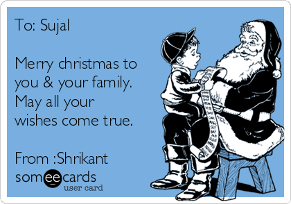 To: Sujal  Merry christmas to you & your family. May all your wishes come true.  From :Shrikant