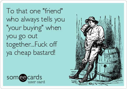"To that one ""friend"" who always tells you ""your buying"" when you go out together...Fuck off ya cheap bastard!"