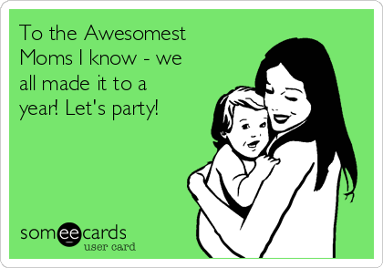 To the Awesomest Moms I know - we all made it to a year! Let's party!