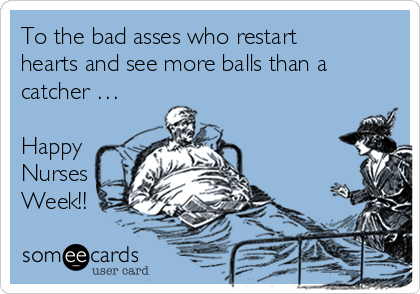 To the bad asses who restart hearts and see more balls than a catcher …  Happy Nurses Week!!