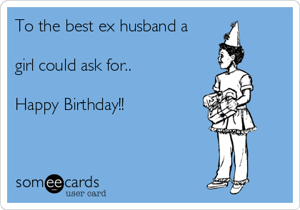 To the best ex husband a  girl could ask for..  Happy Birthday!!