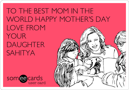 TO THE BEST MOM IN THE WORLD HAPPY MOTHER'S DAY LOVE FROM YOUR DAUGHTER SAHITYA