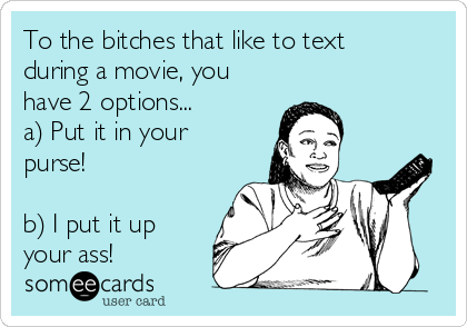 To the bitches that like to text during a movie, you have 2 options... a) Put it in your purse!  b) I put it up your ass!