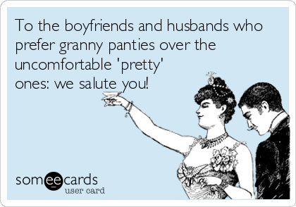 To the boyfriends and husbands who prefer granny panties over the uncomfortable 'pretty' ones: we salute you!