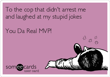 To the cop that didn't arrest me and laughed at my stupid jokes  You Da Real MVP!