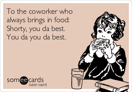 To the coworker who always brings in food: Shorty, you da best. You