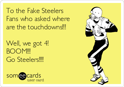 To the Fake Steelers Fans who asked where are the touchdowns!!!  Well, we got 4! BOOM!!! Go Steelers!!!!