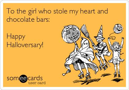 To the girl who stole my heart and chocolate bars:  Happy Halloversary!