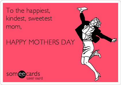 To the happiest, kindest, sweetest mom,  HAPPY MOTHERS DAY
