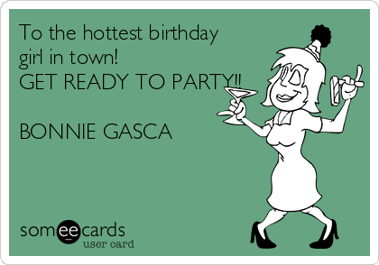 To the hottest birthday girl in town!  GET READY TO PARTY!!  BONNIE GASCA