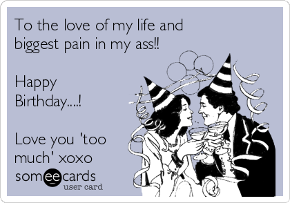 To the love of my life and biggest pain in my ass!!  Happy Birthday....!  Love you 'too much' xoxo