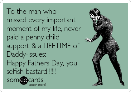 To the man who missed every important  moment of my life, never paid a penny child support & a LIFETIME of Daddy-issues: Happy Fathers Day, you selfish bastard !!!!!