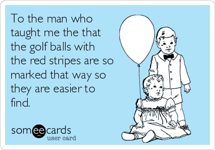 To the man who taught me the that the golf balls with the red stripes are so marked that way so they are easier to find.