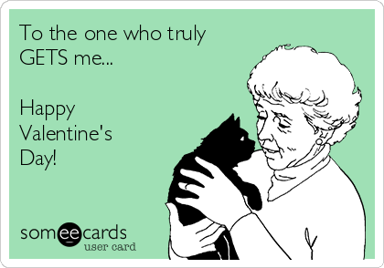 To the one who truly  GETS me...  Happy Valentine's Day!
