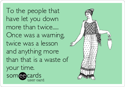 To the people that have let you down more than twice..... Once was a warning, twice was a lesson and anything more than that is a waste of your time.
