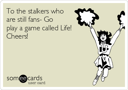 To the stalkers who are still fans- Go play a game called Life! Cheers!