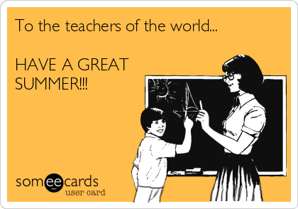 To the teachers of the world...  HAVE A GREAT SUMMER!!!