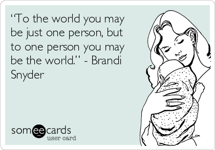 """To the world you may be just one person, but to one person you may be the world."" - Brandi Snyder"