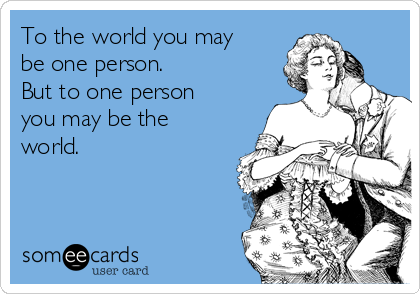 To the world you may be one person. But to one person you may be the world.