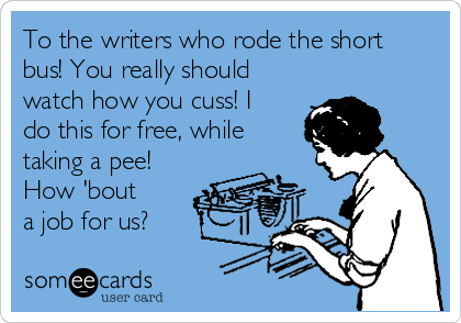 To the writers who rode the short bus! You really should watch how you cuss! I do this for free, while taking a pee! How 'bout a job for us?