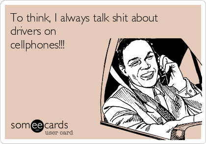 To think, I always talk shit about drivers on cellphones!!!