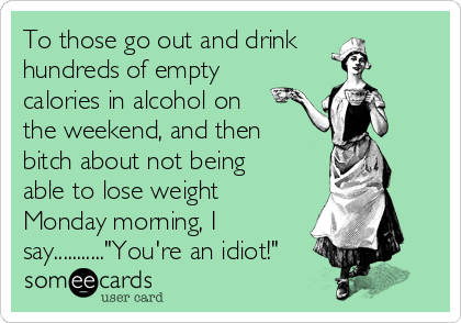 "To those go out and drink hundreds of empty calories in alcohol on the weekend, and then bitch about not being able to lose weight Monday morning, I say...........""You're an idiot!"""