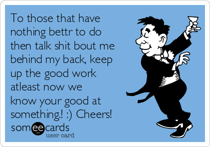To those that have nothing bettr to do then talk shit bout me behind my back, keep up the good work atleast now we know your good at something.! :) Cheers!