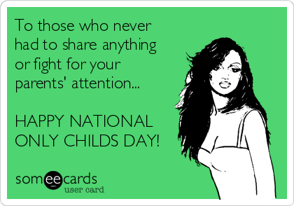 To those who never had to share anything or fight for your parents' attention...  HAPPY NATIONAL ONLY CHILDS DAY!