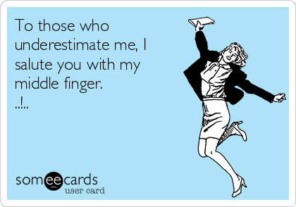 To those who underestimate me, I salute you with my middle finger.  ..!..