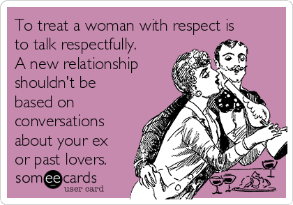 To treat a woman with respect is to talk respectfully. A new relationship shouldn't be based on conversations about your ex or past lovers.