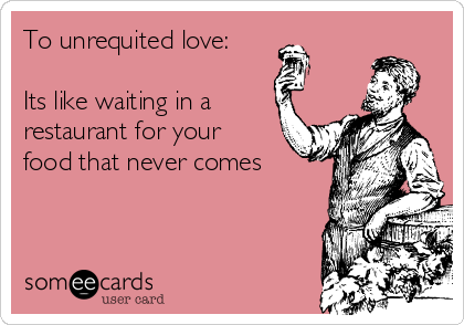 To unrequited love:  Its like waiting in a restaurant for your food that never comes