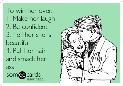 To win her over:  1. Make her laugh 2. Be confident 3. Tell her she is beautiful 4. Pull her hair and smack her ass