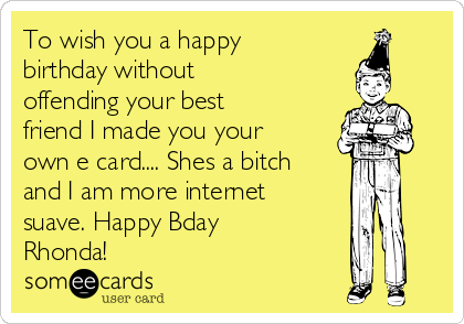 To Wish You A Happy Birthday Without Offending Your Best Friend I Made Own