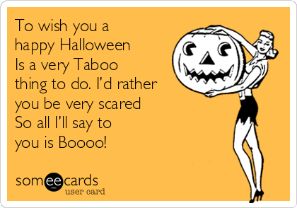 To wish you a happy Halloween Is a very Taboo thing to do. I'd rather you be very scared So all I'll say to  you is Boooo!