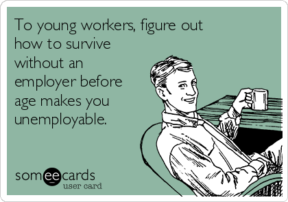 To young workers, figure out how to survive without an employer before age makes you unemployable.
