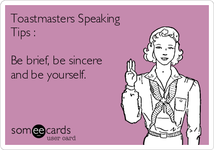 Toastmasters Speaking Tips :   Be brief, be sincere and be yourself.