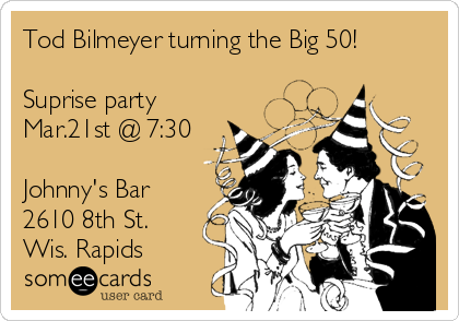 Tod Bilmeyer turning the Big 50!  Suprise party Mar.21st @ 7:30  Johnny's Bar 2610 8th St. Wis. Rapids