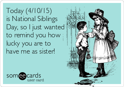 Today (4/10/15) is National Siblings Day, so I just wanted to remind you how lucky you are to have me as sister!