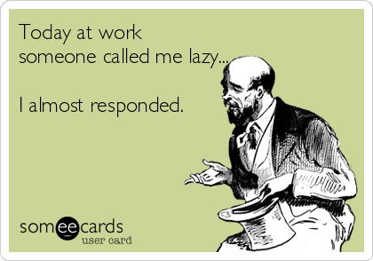 Today at work someone called me lazy...  I almost responded.