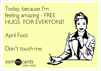 Today, because I'm feeling amazing - FREE HUGS  FOR EVERYONE!  April Fool.  Don't touch me.