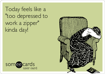 "Today feels like a ""too depressed to  work a zipper"" kinda day!"